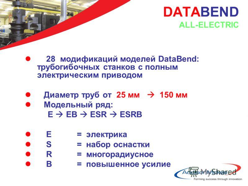 DATABEND ALL-ELECTRIC l 28 модификаций моделей DataBend: трубогибочных станков с полным электрическим приводом l Диаметр труб от 25 мм 150 мм l Модельный ряд: E EB ESR ESRB l E = электрика l S = набор оснастки l R = многорадиусное l B = повышенное ус