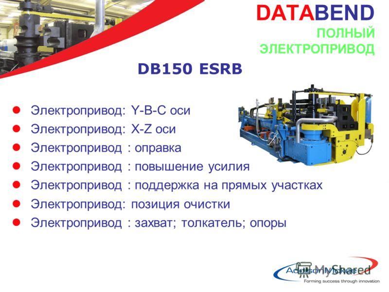 DATABEND ПОЛНЫЙ ЭЛЕКТРОПРИВОД DB150 ESRB lЭлектропривод: Y-B-C оси lЭлектропривод: X-Z оси lЭлектропривод : оправка lЭлектропривод : повышение усилия lЭлектропривод : поддержка на прямых участках lЭлектропривод: позиция очистки lЭлектропривод : захва