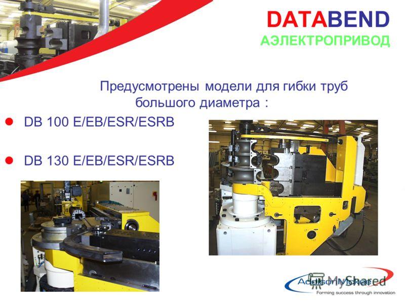 DATABEND AЭЛЕКТРОПРИВОД Предусмотрены модели для гибки труб большого диаметра : lDB 100 E/EB/ESR/ESRB lDB 130 E/EB/ESR/ESRB