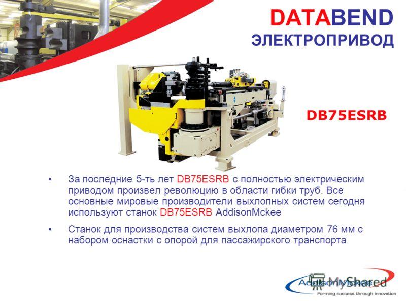 DATABEND ЭЛЕКТРОПРИВОД За последние 5-ть лет DB75ESRB с полностью электрическим приводом произвел революцию в области гибки труб. Все основные мировые производители выхлопных систем сегодня используют станок DB75ESRB AddisonMckee Станок для производс