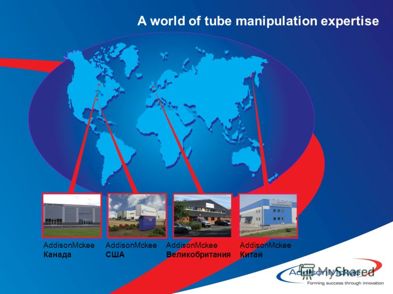 A world of tube manipulation expertise AddisonMckee Канада AddisonMckee США AddisonMckee Великобритания AddisonMckee Китай