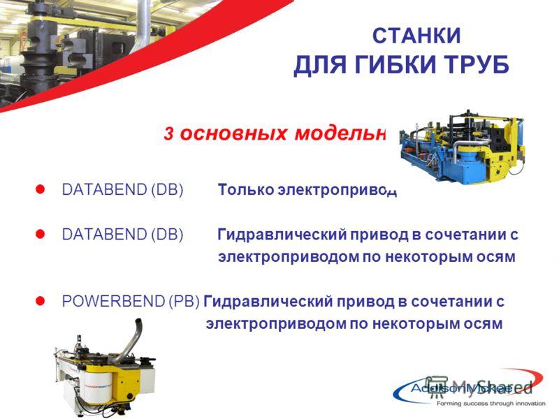 СТАНКИ ДЛЯ ГИБКИ ТРУБ 3 основных модельных ряда lDATABEND (DB) Только электропривод lDATABEND (DB) Гидравлический привод в сочетании с электроприводом по некоторым осям lPOWERBEND (PB) Гидравлический привод в сочетании с электроприводом по некоторым