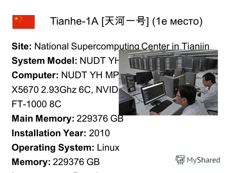 Tianhe-1A [ ] (1е место) Site: National Supercomputing Center in Tianjin System Model: NUDT YH MPP Computer: NUDT YH MPP, X5670 2.93Ghz 6C, NVIDIA GPU, FT-1000 8C Main Memory: 229376 GB Installation Year: 2010 Operating System: Linux Memory: 229376 G