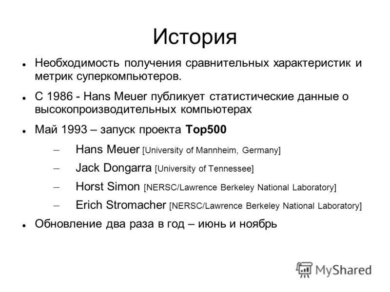 История Необходимость получения сравнительных характеристик и метрик суперкомпьютеров. C 1986 - Hans Meuer публикует статистические данные о высокопроизводительных компьютерах Май 1993 – запуск проекта Top500 – Hans Meuer [University of Mannheim, Ger