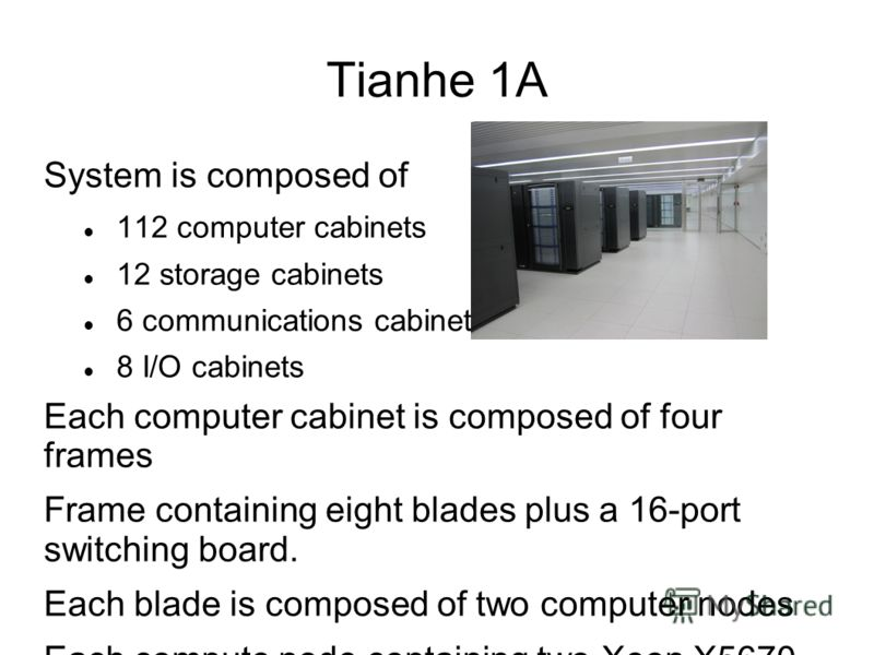 Tianhe 1A System is composed of 112 computer cabinets 12 storage cabinets 6 communications cabinets 8 I/O cabinets Each computer cabinet is composed of four frames Frame containing eight blades plus a 16-port switching board. Each blade is composed o