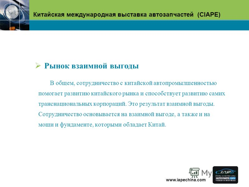 Китайская международная выставка автозапчастей (CIAPE) www.iapechina.com В общем, сотрудничество с китайской автопромылшенностью помогает развитию китайского рынка и способствует развитию самих транснациональных корпораций. Это результат взаимной выг