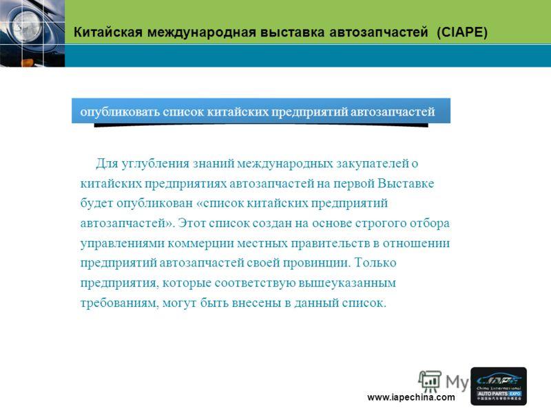 Китайская международная выставка автозапчастей (CIAPE) www.iapechina.com Для углубления знаний международных закупателей о китайских предприятиях автозапчастей на первой Выставке будет опубликован «список китайских предприятий автозапчастей». Этот сп