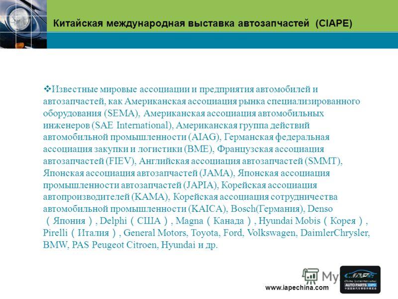 Китайская международная выставка автозапчастей (CIAPE) www.iapechina.com Известные мировые ассоциации и предприятия автомобилей и автозапчастей, как Американская ассоциация рынка специализированного оборудования (SEMA), Американская ассоциация автомо
