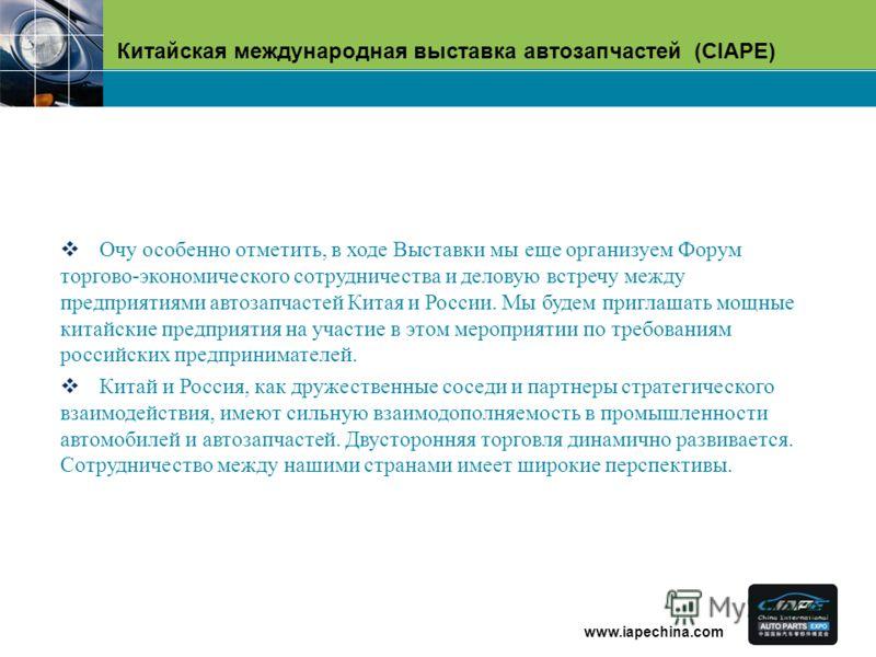 Китайская международная выставка автозапчастей (CIAPE) www.iapechina.com Очу особенно отметить, в ходе Выставки мы еще организуем Форум торгово-экономического сотрудничества и деловую встречу между предприятиями автозапчастей Китая и России. Мы будем
