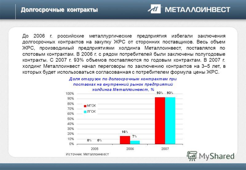 Долгосрочные контракты До 2006 г. российские металлургические предприятия избегали заключения долгосрочных контрактов на закупку ЖРС от сторонних поставщиков. Весь объем ЖРС, производимый предприятиями холдинга Металлоинвест, поставлялся по спотовым