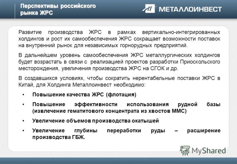 Перспективы российского рынка ЖРС Развитие производства ЖРС в рамках вертикально-интегрированных холдингов и рост их самообеспечения ЖРС сокращает возможности поставок на внутренний рынок для независимых горнорудных предприятий. В дальнейшем уровень