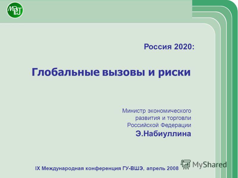 IX Международная конференция ГУ-ВШЭ, апрель 2008 Россия 2020: Глобальные вызовы и риски Министр экономического развития и торговли Российской Федерации Э.Набиуллина