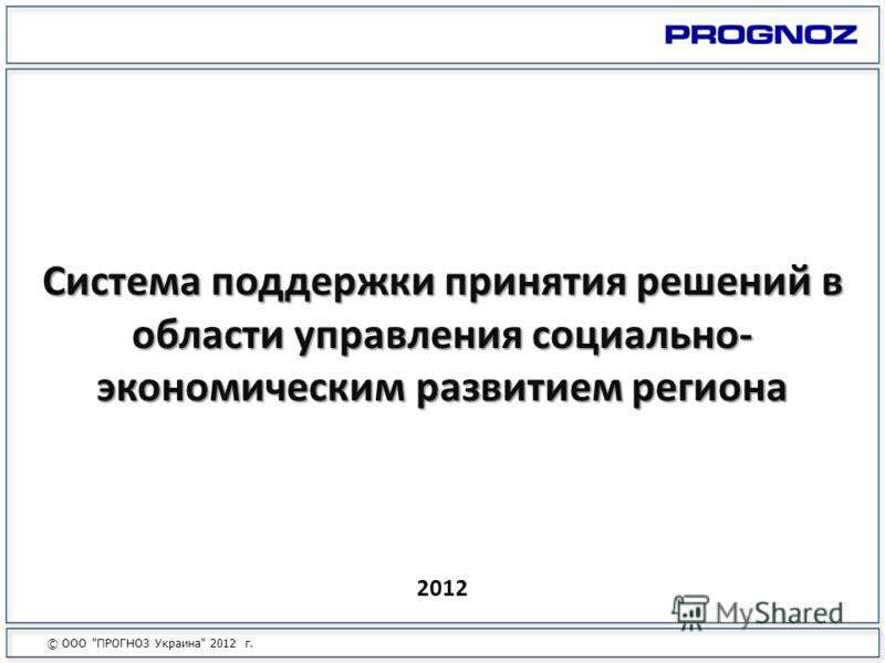 2012 Система поддержки принятия решений в области управления социально- экономическим развитием региона © ООО ПРОГНОЗ Украина 2012 г.