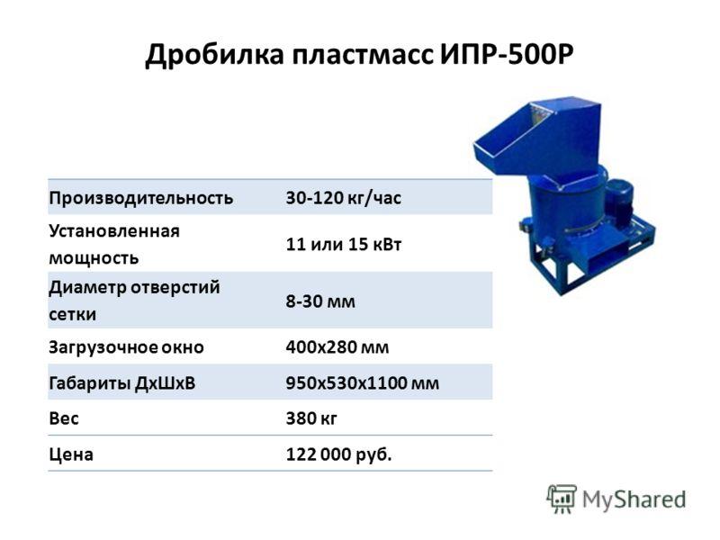 Дробилка пластмасс ИПР-500Р Производительность 30-120 кг/час Установленная мощность 11 или 15 кВт Диаметр отверстий сетки 8-30 мм Загрузочное окно 400х280 мм Габариты ДхШхВ 950х530х1100 мм Вес 380 кг Цена 122 000 руб.
