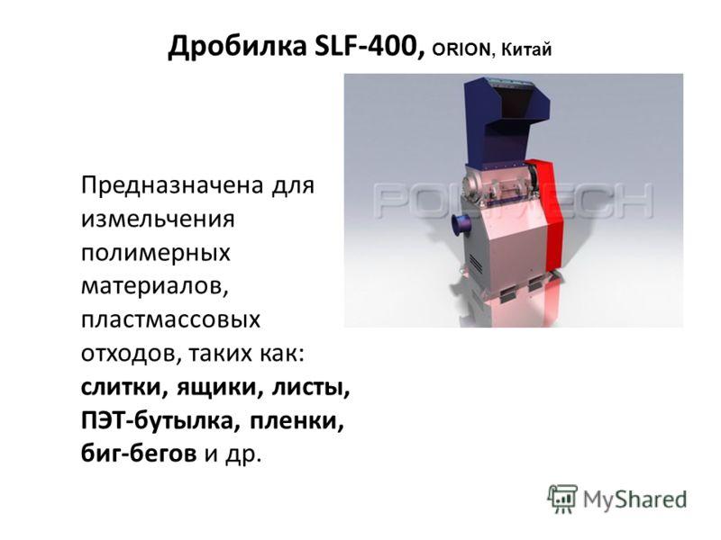 Дробилка SLF-400, ORION, Китай Предназначена для измельчения полимерных материалов, пластмассовых отходов, таких как: слитки, ящики, листы, ПЭТ-бутылка, пленки, биг-бегов и др.