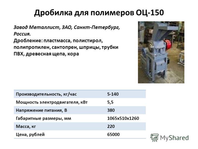 Дробилка для полимеров ОЦ-150 Завод Металлист, ЗАО, Санкт-Петербург, Россия. Дробление: пластмасса, полистирол, полипропилен, сантопрен, шприцы, трубки ПВХ, древесная щепа, кора Производительность, кг/час5-140 Мощность электродвигателя, кВт5,5 Напряж