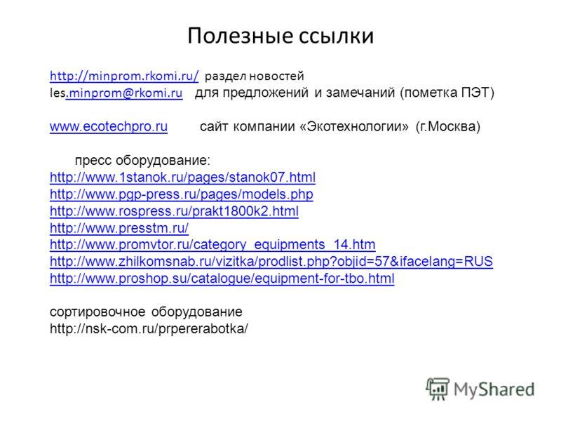 Полезные ссылки http://minprom.rkomi.ru/http://minprom.rkomi.ru/ раздел новостей les.minprom@rkomi.ru для предложений и замечаний (пометка ПЭТ).minprom@rkomi.ru www.ecotechpro.ruwww.ecotechpro.ru сайт компании «Экотехнологии» (г.Москва) пресс оборудо