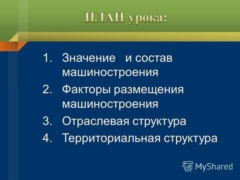 1.Значение и состав машиностроения 2.Факторы размещения машиностроения 3.Отраслевая структура 4.Территориальная структура