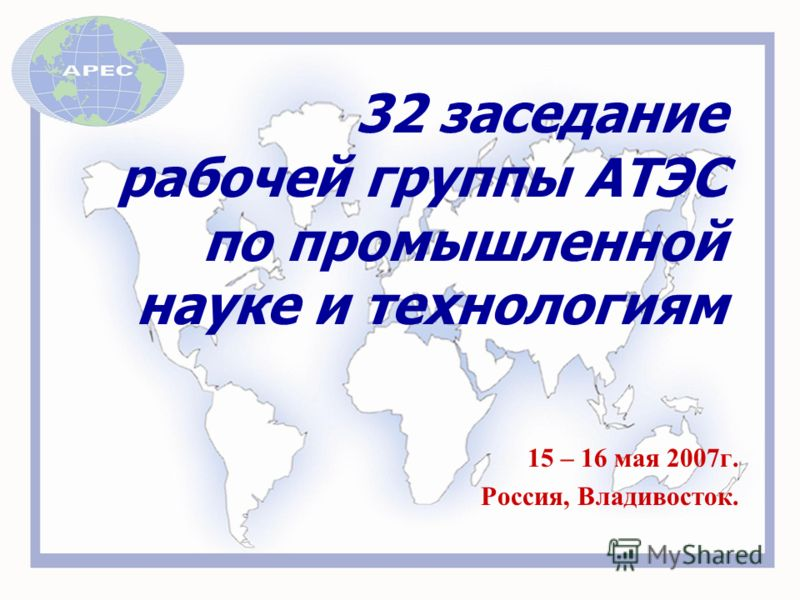 32 заседание рабочей группы АТЭС по промышленной науке и технологиям 15 – 16 мая 2007г. Россия, Владивосток.