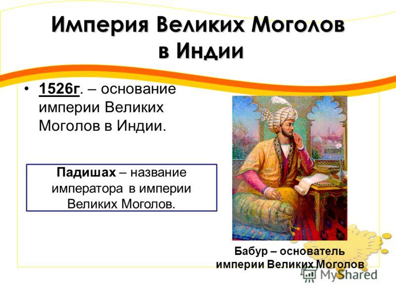 Империя Великих Моголов в Индии 1526г. – основание империи Великих Моголов в Индии. Бабур – основатель империи Великих Моголов Падишах – название императора в империи Великих Моголов.
