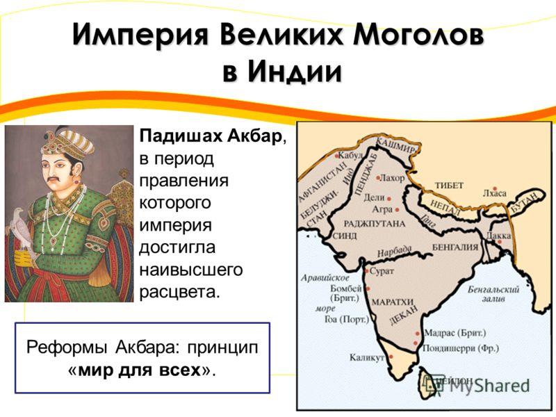 Империя Великих Моголов в Индии Падишах Акбар, в период правления которого империя достигла наивысшего расцвета. Реформы Акбара: принцип «мир для всех».