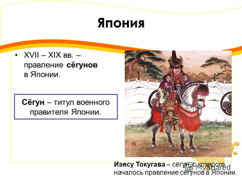 Япония XVII – XIX вв. – правление сёгунов в Японии. Сёгун – титул военного правителя Японии. Иэясу Токугава – сёгун, с которого началось правление сёгунов в Японии.