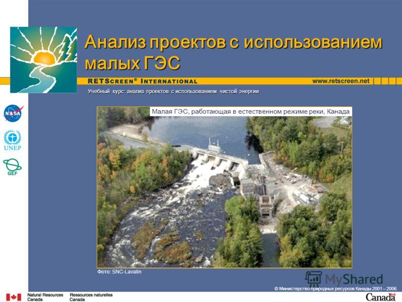 Учебный курс: анализ проектов с использованием чистой энергии Фото: SNC-Lavalin Анализ проектов с использованием малых ГЭС Малая ГЭС, работающая в естественном режиме реки, Канада © Министерство природных ресурсов Канады 2001 – 2006.