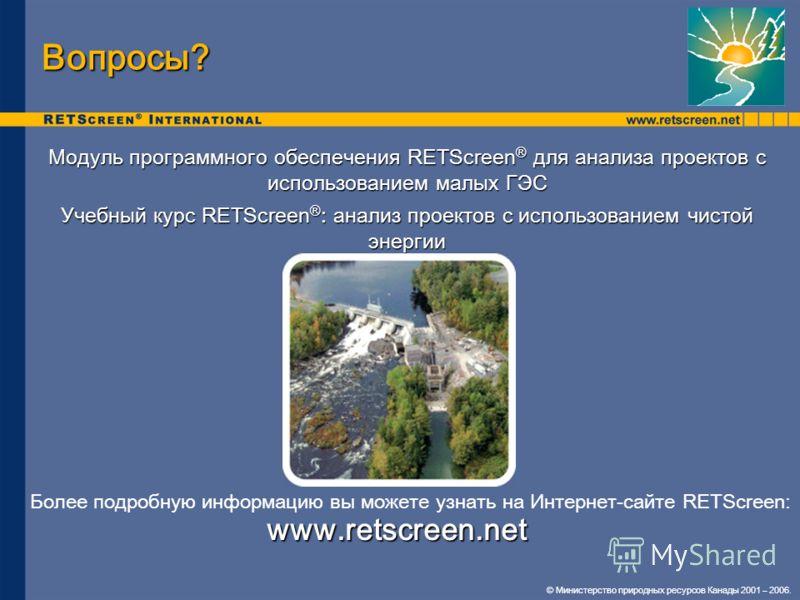 Модуль программного обеспечения RETScreen ® для анализа проектов с использованием малых ГЭС Учебный курс RETScreen ® : анализ проектов с использованием чистой энергии Вопросы? © Министерство природных ресурсов Канады 2001 – 2006. Более подробную инфо