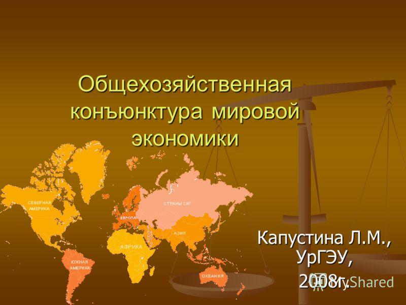 Общехозяйственная конъюнктура мировой экономики Капустина Л.М., УрГЭУ, 2008г.