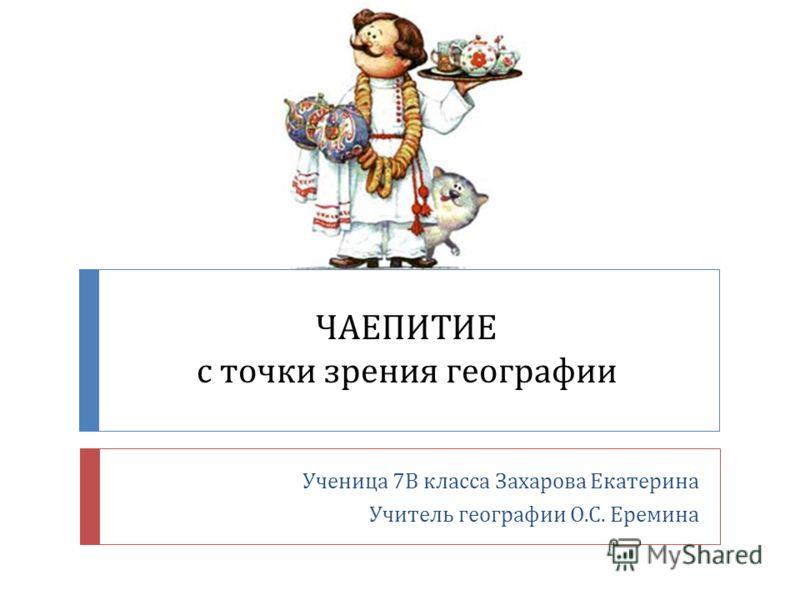 ЧАЕПИТИЕ с точки зрения географии Ученица 7 В класса Захарова Екатерина Учитель географии О. С. Еремина
