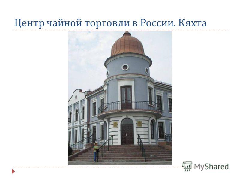Центр чайной торговли в России. Кяхта