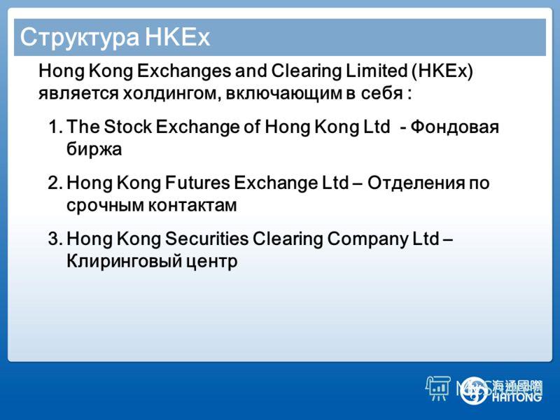 Структура HKEx Hong Kong Exchanges and Clearing Limited (HKEx) является холдингом, включающим в себя : 1.The Stock Exchange of Hong Kong Ltd - Фондовая биржа 2.Hong Kong Futures Exchange Ltd – Отделения по срочным контактам 3.Hong Kong Securities Cle