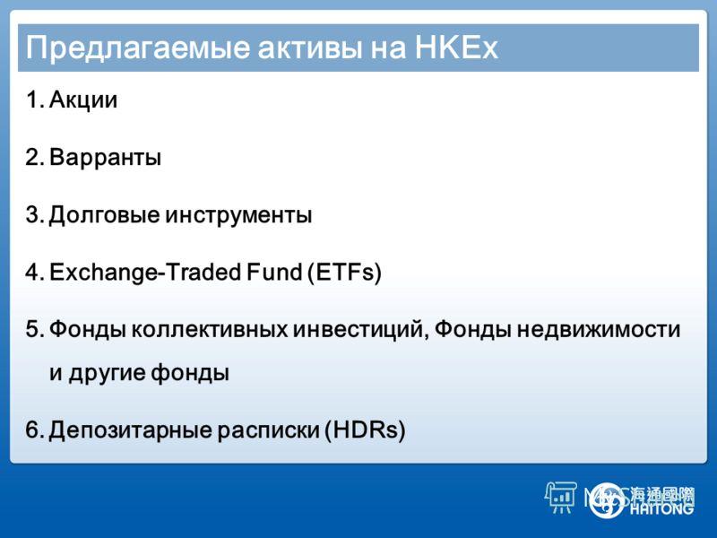 Предлагаемые активы на HKEx 1.Акции 2.Варранты 3.Долговые инструменты 4.Exchange-Traded Fund (ETFs) 5.Фонды коллективных инвестиций, Фонды недвижимости и другие фонды 6.Депозитарные расписки (HDRs)