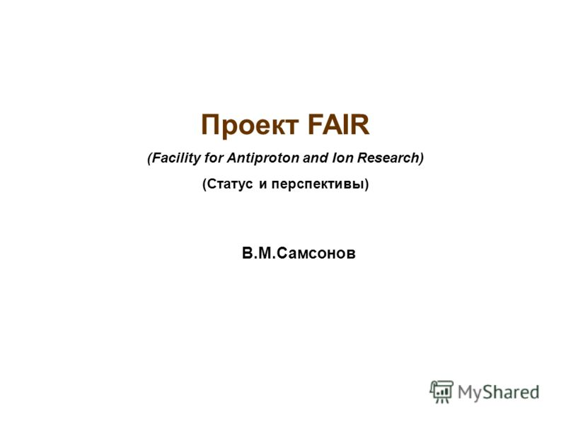 Проект FAIR (Facility for Antiproton and Ion Research) (Статус и перспективы) В.М.Самсонов