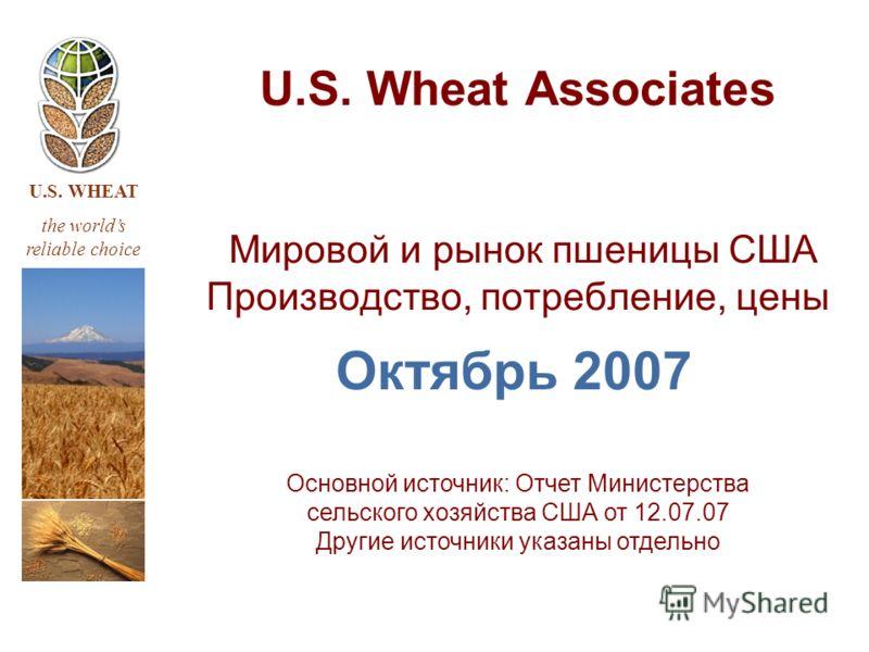 U.S. WHEAT the worlds reliable choice U.S. Wheat Associates Мировой и рынок пшеницы США Производство, потребление, цены Октябрь 2007 Основной источник: Отчет Министерства сельского хозяйства США от 12.07.07 Другие источники указаны отдельно