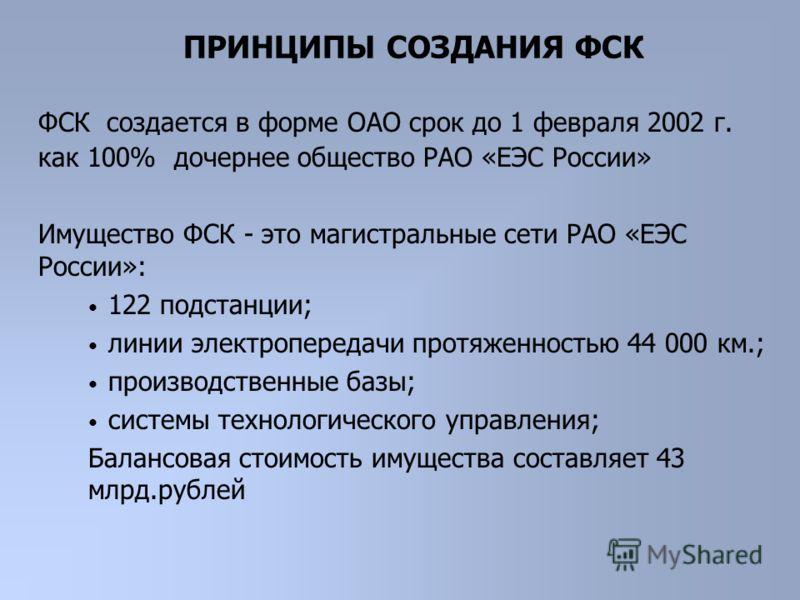 ФСК создается в форме ОАО срок до 1 февраля 2002 г. как 100% дочернее общество РАО «ЕЭС России» Имущество ФСК - это магистральные сети РАО «ЕЭС России»: 122 подстанции; линии электропередачи протяженностью 44 000 км.; производственные базы; системы т
