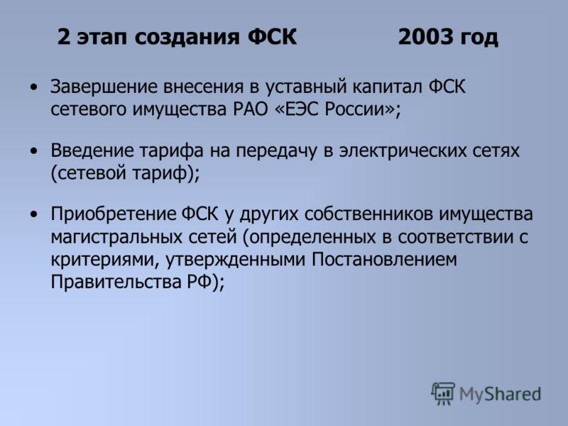 Завершение внесения в уставный капитал ФСК сетевого имущества РАО «ЕЭС России»; Введение тарифа на передачу в электрических сетях (сетевой тариф); Приобретение ФСК у других собственников имущества магистральных сетей (определенных в соответствии с кр
