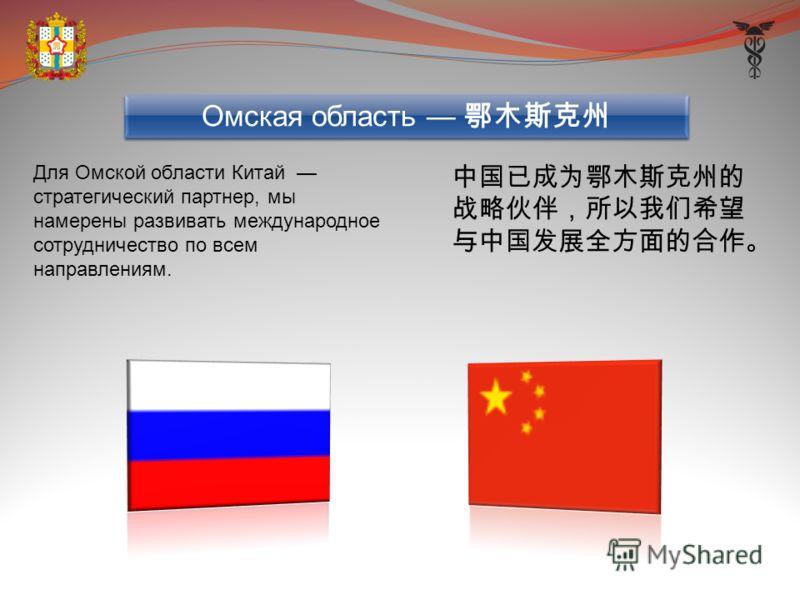 Для Омской области Китай стратегический партнер, мы намерены развивать международное сотрудничество по всем направлениям. Омская область