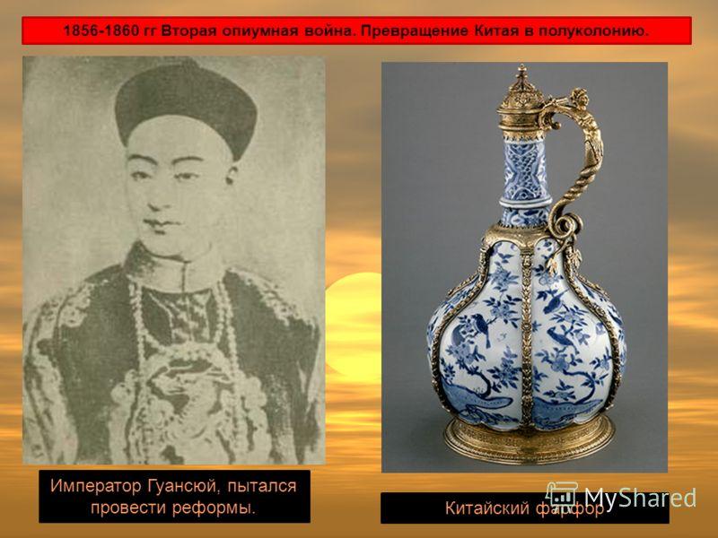 1856-1860 гг Вторая опиумная война. Превращение Китая в полуколонию. Император Гуансюй, пытался провести реформы. Китайский фарфор