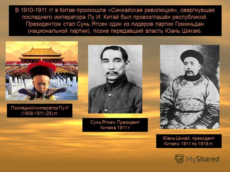 В 1910-1911 гг в Китае произошла «Синхайская революция», свергнувшая последнего императора Пу И. Китай был провозглашён республикой. Президентом стал Сунь Ятсен один из лидеров партии Гоминьдан (национальной партии), позже передавший власть Юань Шика