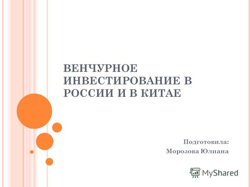 ВЕНЧУРНОЕ ИНВЕСТИРОВАНИЕ В РОССИИ И В КИТАЕ Подготовила: Морозова Юлиана
