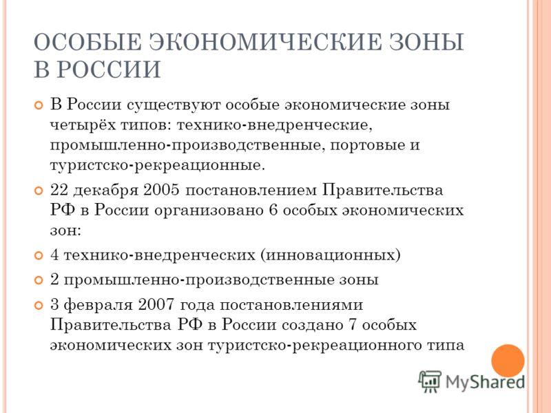 ОСОБЫЕ ЭКОНОМИЧЕСКИЕ ЗОНЫ В РОССИИ В России существуют особые экономические зоны четырёх типов: технико-внедренческие, промышленно-производственные, портовые и туристско-рекреационные. 22 декабря 2005 постановлением Правительства РФ в России организо