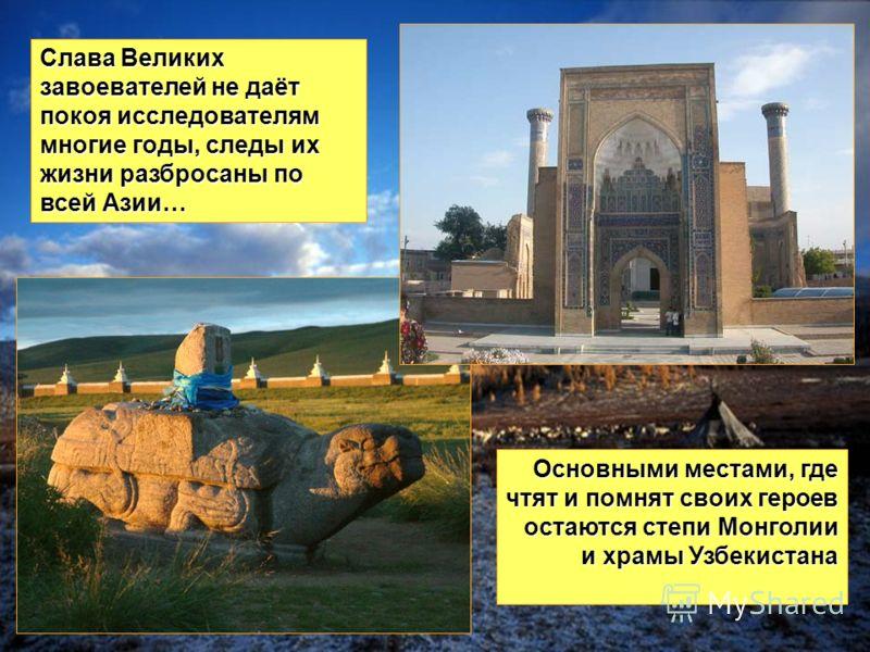 Слава Великих завоевателей не даёт покоя исследователям многие годы, следы их жизни разбросаны по всей Азии… Основными местами, где чтят и помнят своих героев остаются степи Монголии и храмы Узбекистана