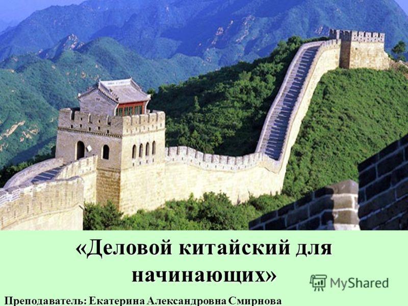«Деловой китайский для начинающих» Преподаватель: Екатерина Александровна Смирнова