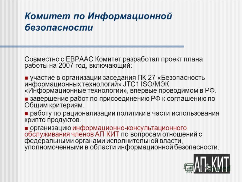 Комитет по Информационной безопасности Совместно с ЕВРААС Комитет разработал проект плана работы на 2007 год, включающий: участие в организации заседания ПК 27 «Безопасность информационных технологий» JTC1 ISO/МЭК «Информационные технологии», впервые