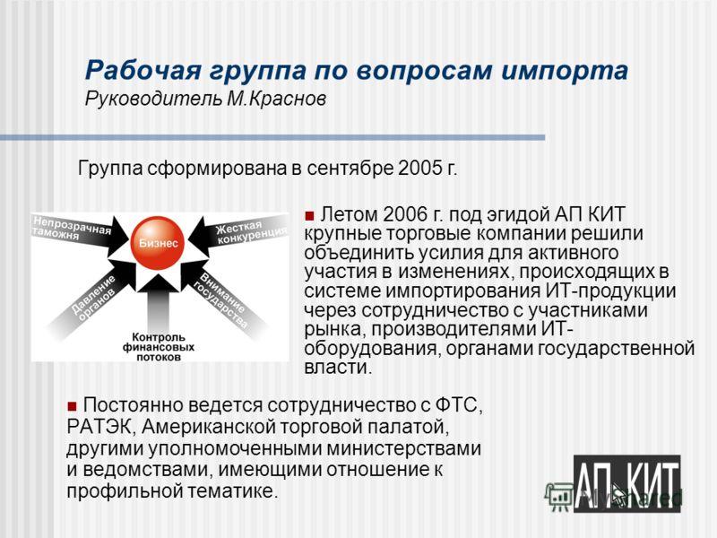 Рабочая группа по вопросам импорта Руководитель М.Краснов Постоянно ведется сотрудничество с ФТС, РАТЭК, Американской торговой палатой, другими уполномоченными министерствами и ведомствами, имеющими отношение к профильной тематике. Летом 2006 г. под