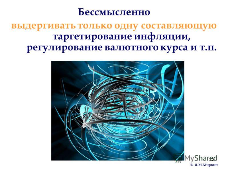 22 Бессмысленно выдергивать только одну составляющую таргетирование инфляции, регулирование валютного курса и т.п. © Я.М.Миркин