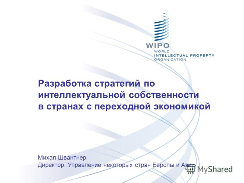 Разработка стратегий по интеллектуальной собственности в странах с переходной экономикой Михал Швантнер Директор, Управление некоторых стран Европы и Азии
