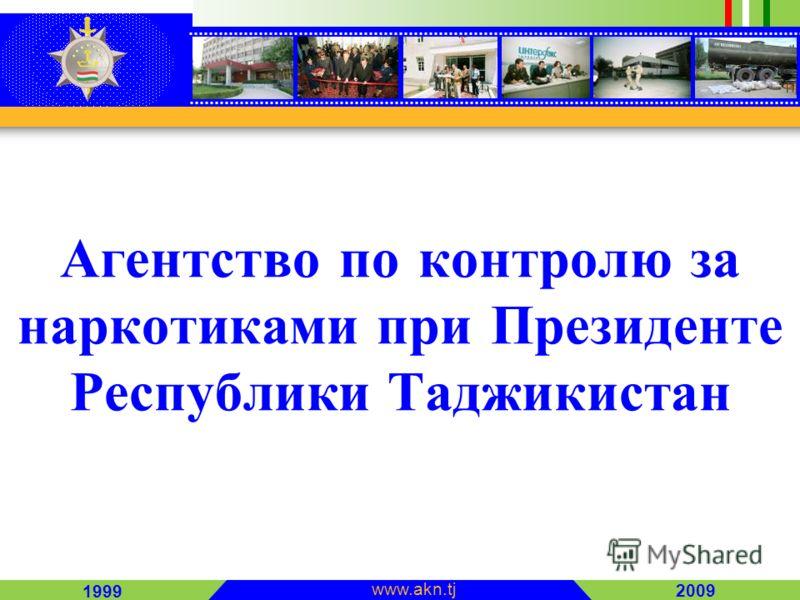 2009 1999 www.akn.tj Агентство по контролю за наркотиками при Президенте Республики Таджикистан