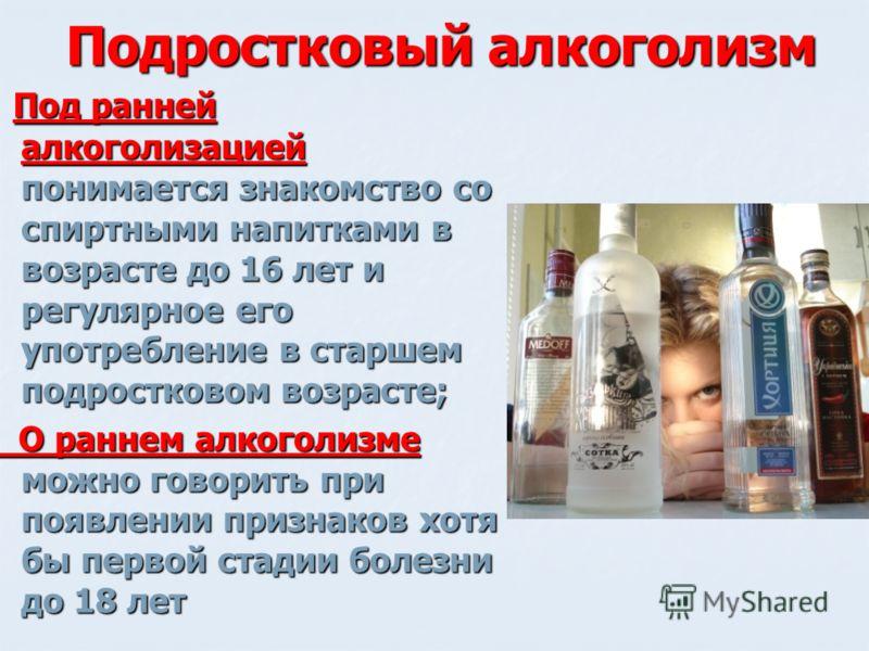 Подростковый алкоголизм Под ранней алкоголизацией понимается знакомство со спиртными напитками в возрасте до 16 лет и регулярное его употребление в старшем подростковом возрасте; Под ранней алкоголизацией понимается знакомство со спиртными напитками